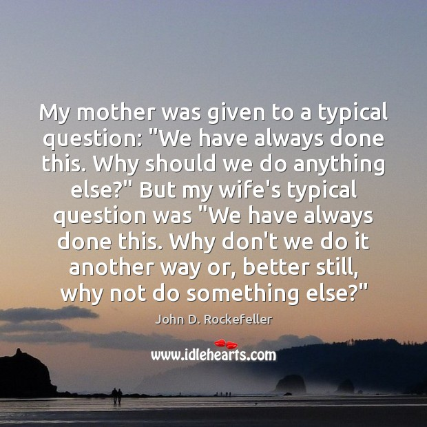 "My mother was given to a typical question: ""We have always done Image"