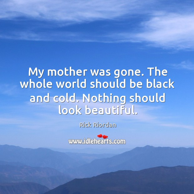 My mother was gone. The whole world should be black and cold. Rick Riordan Picture Quote