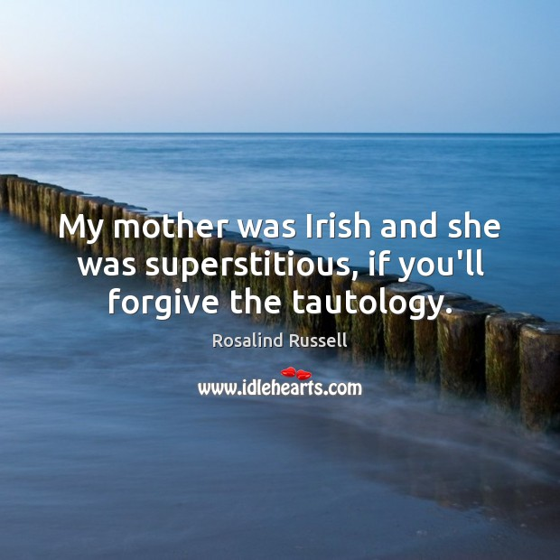 My mother was Irish and she was superstitious, if you'll forgive the tautology. Image