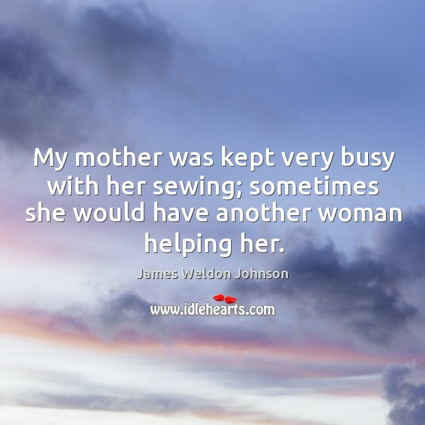 My mother was kept very busy with her sewing; sometimes she would have another woman helping her. James Weldon Johnson Picture Quote