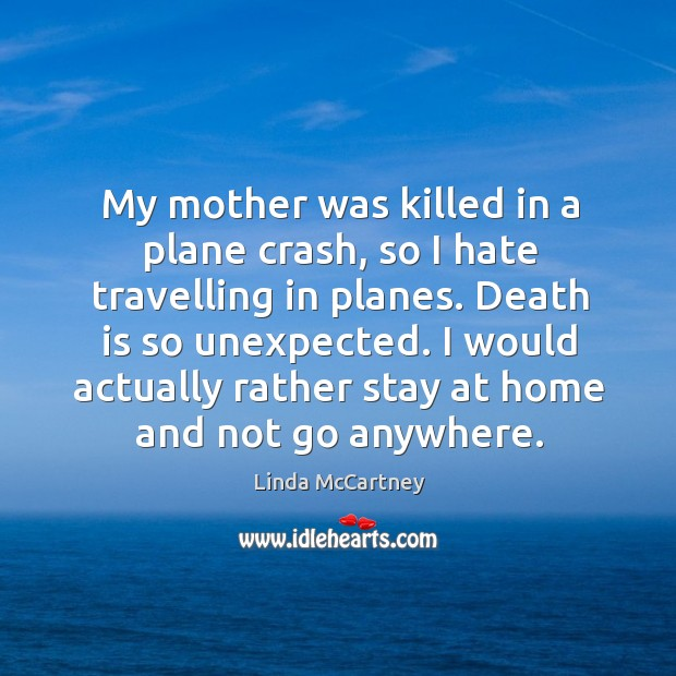 My mother was killed in a plane crash, so I hate travelling in planes. Death is so unexpected. Image