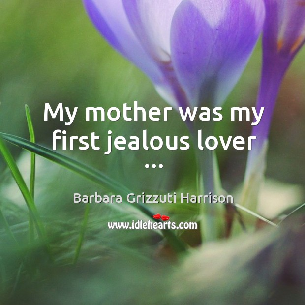 My mother was my first jealous lover … Image
