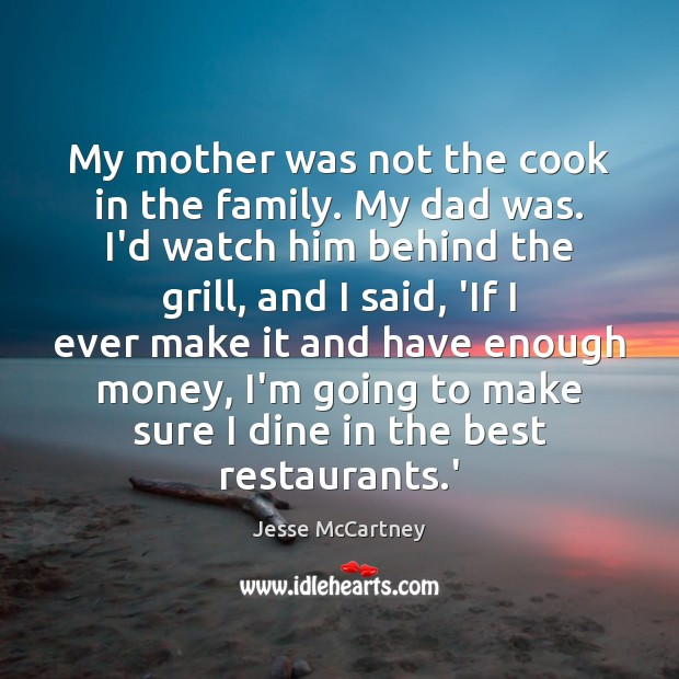 My mother was not the cook in the family. My dad was. Jesse McCartney Picture Quote