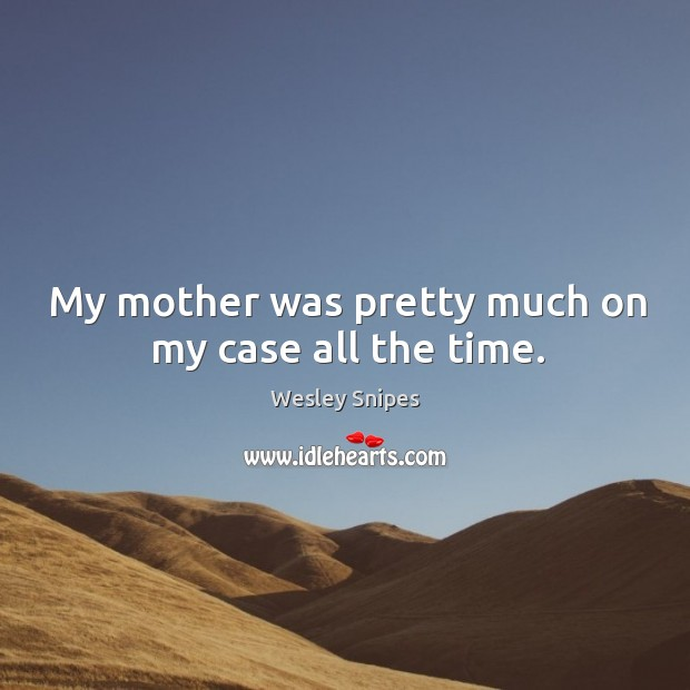My mother was pretty much on my case all the time. Wesley Snipes Picture Quote