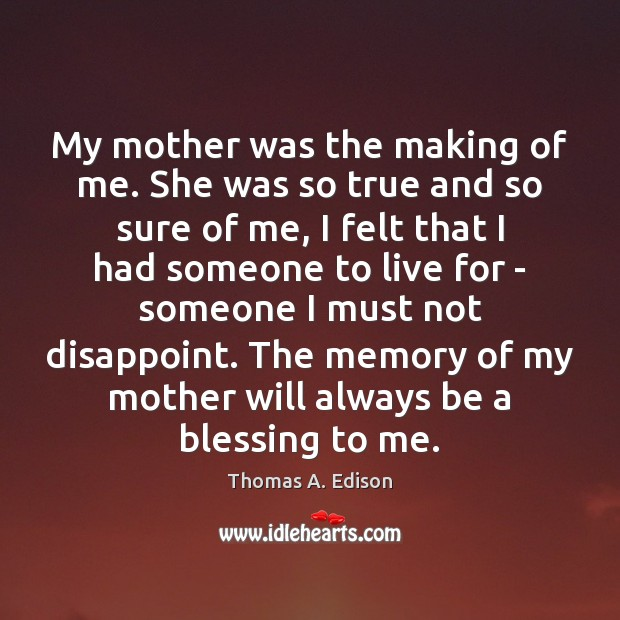 My mother was the making of me. She was so true and Image