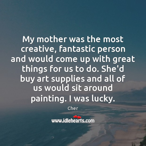 My mother was the most creative, fantastic person and would come up Image