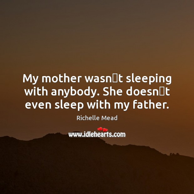 Image, My mother wasnʹt sleeping with anybody. She doesnʹt even sleep with my father.