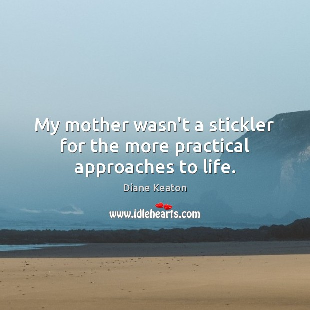 My mother wasn't a stickler for the more practical approaches to life. Diane Keaton Picture Quote