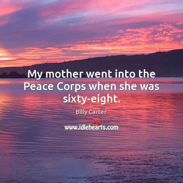 My mother went into the Peace Corps when she was sixty-eight. Billy Carter Picture Quote