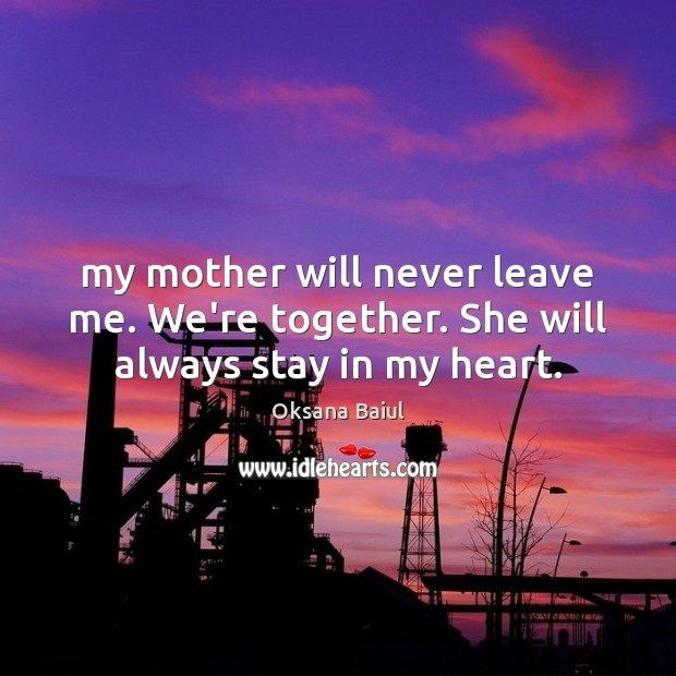 My mother will never leave me. We're together. She will always stay in my heart. Image