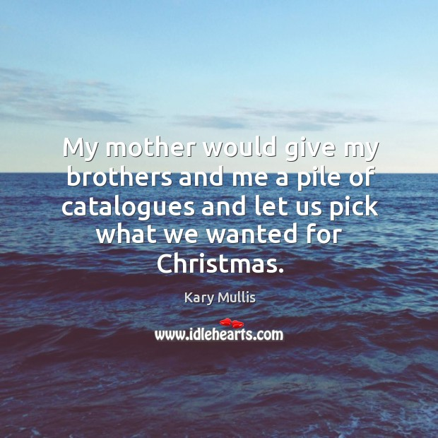 My mother would give my brothers and me a pile of catalogues and let us pick what we wanted for christmas. Kary Mullis Picture Quote
