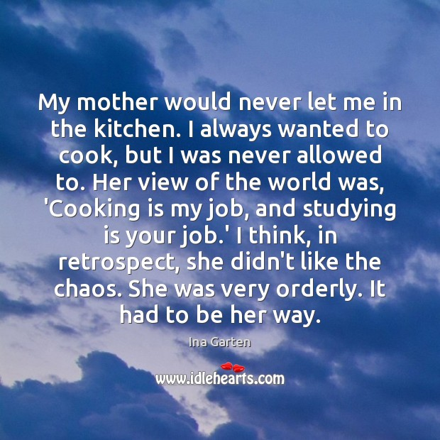 My mother would never let me in the kitchen. I always wanted Ina Garten Picture Quote
