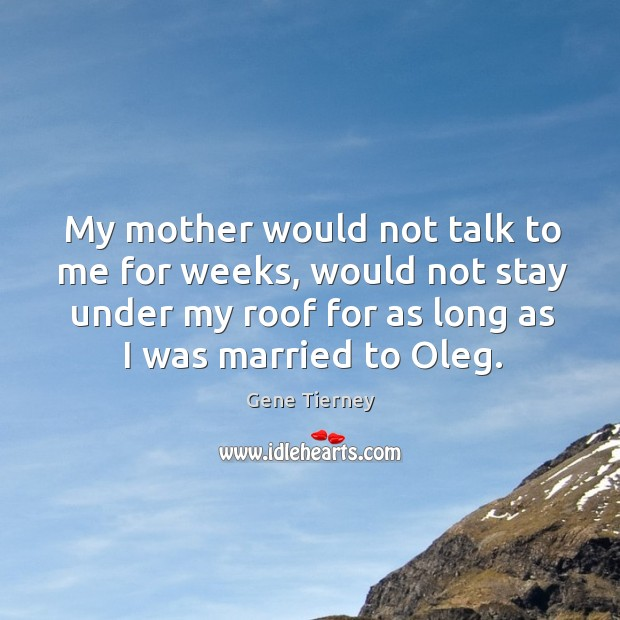 My mother would not talk to me for weeks, would not stay under my roof for as long Image