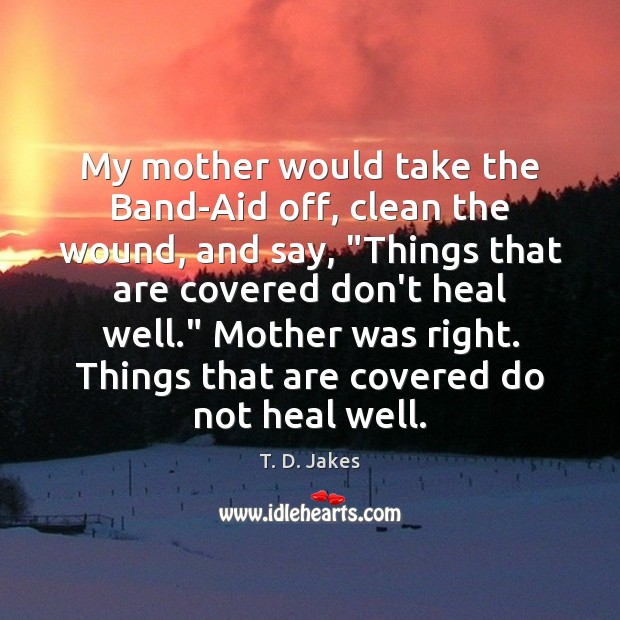 """Image, My mother would take the Band-Aid off, clean the wound, and say, """""""