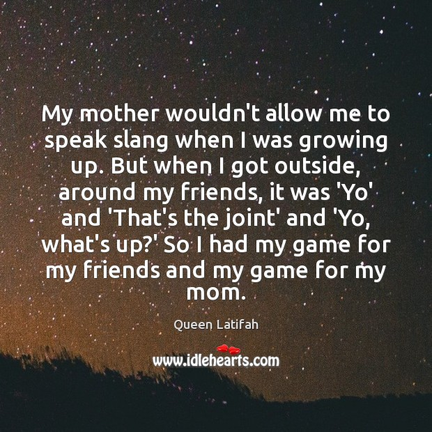 My mother wouldn't allow me to speak slang when I was growing Image