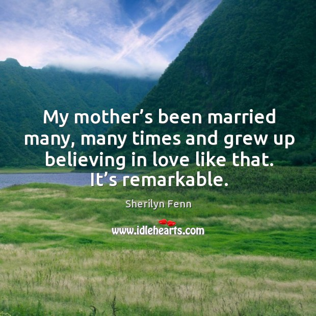 My mother's been married many, many times and grew up believing in love like that. It's remarkable. Image