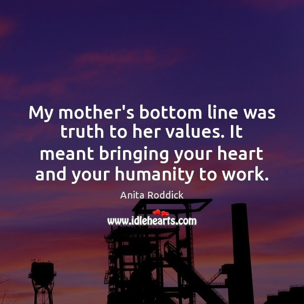 My mother's bottom line was truth to her values. It meant bringing Anita Roddick Picture Quote