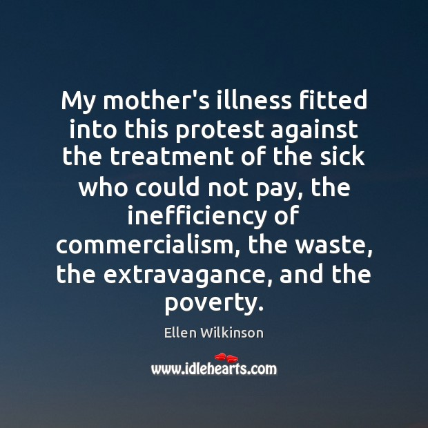 My mother's illness fitted into this protest against the treatment of the Ellen Wilkinson Picture Quote