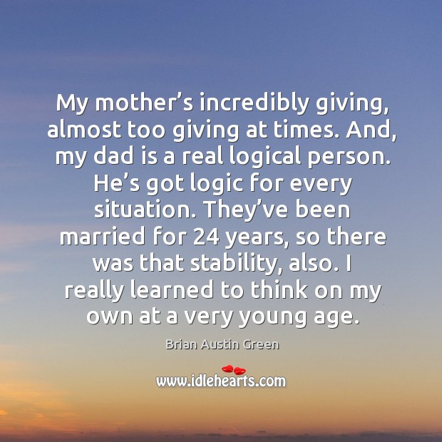 My mother's incredibly giving, almost too giving at times. And, my dad is a real logical person. Brian Austin Green Picture Quote