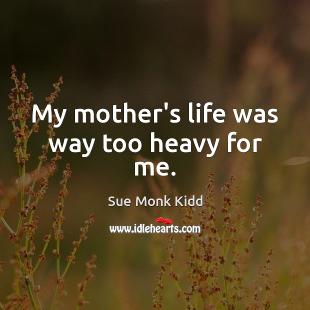 Image, My mother's life was way too heavy for me.