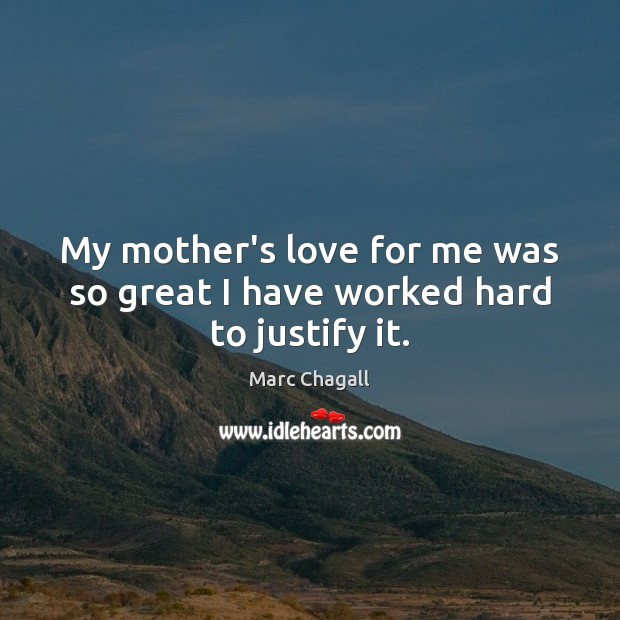 My mother's love for me was so great I have worked hard to justify it. Marc Chagall Picture Quote