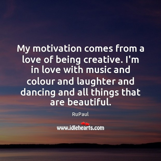 Image, My motivation comes from a love of being creative. I'm in love