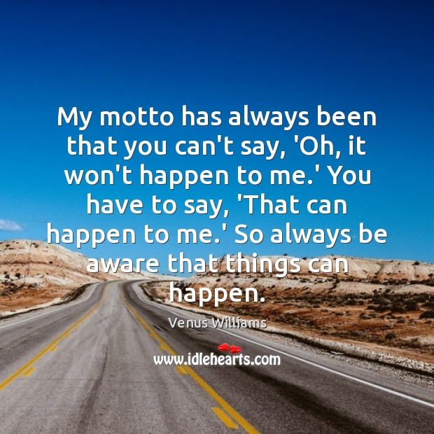 My motto has always been that you can't say, 'Oh, it won't Venus Williams Picture Quote
