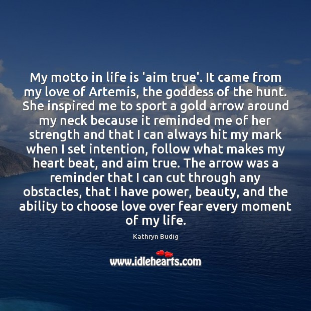 My motto in life is 'aim true'. It came from my love Image