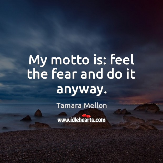 My motto is: feel the fear and do it anyway. Image