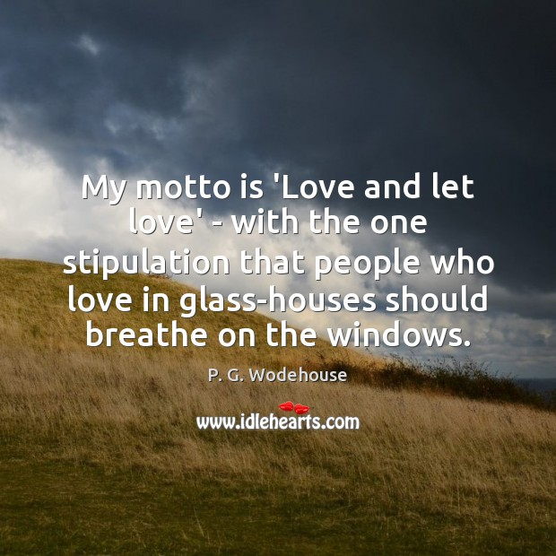 My motto is 'Love and let love' – with the one stipulation P. G. Wodehouse Picture Quote
