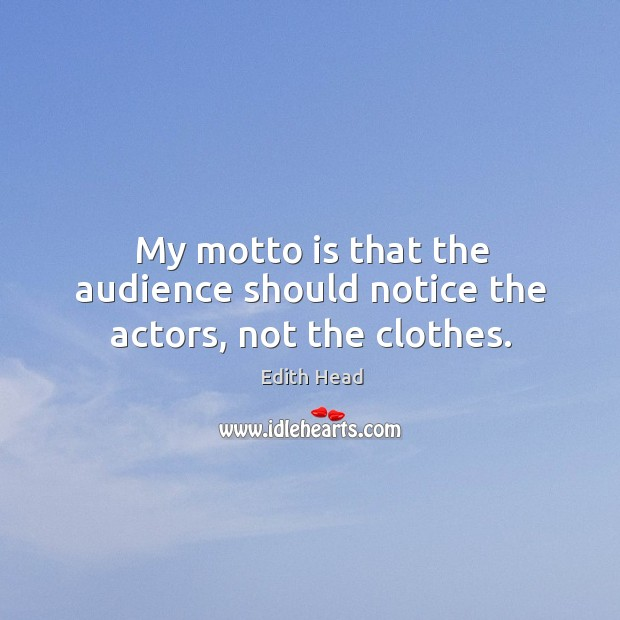My motto is that the audience should notice the actors, not the clothes. Edith Head Picture Quote