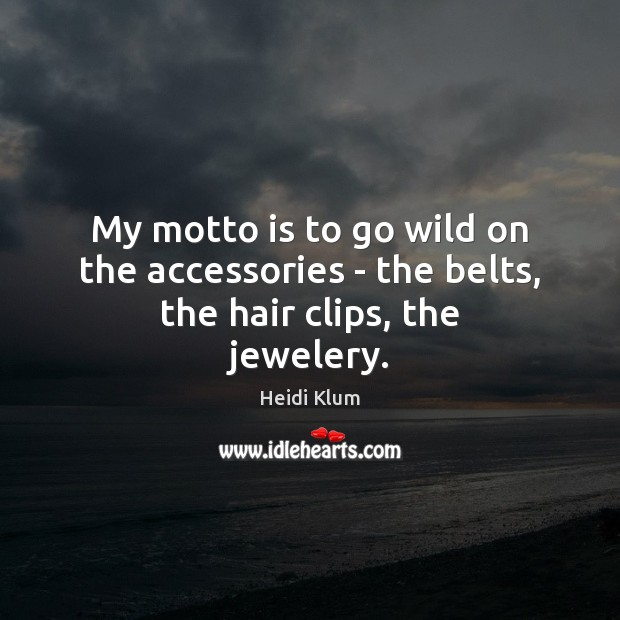My motto is to go wild on the accessories – the belts, the hair clips, the jewelery. Image