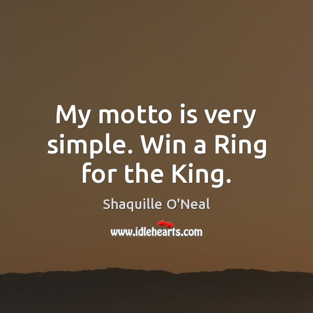 My motto is very simple. Win a Ring for the King. Shaquille O'Neal Picture Quote