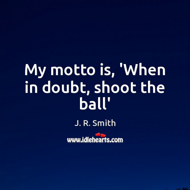 My motto is, 'When in doubt, shoot the ball' Image