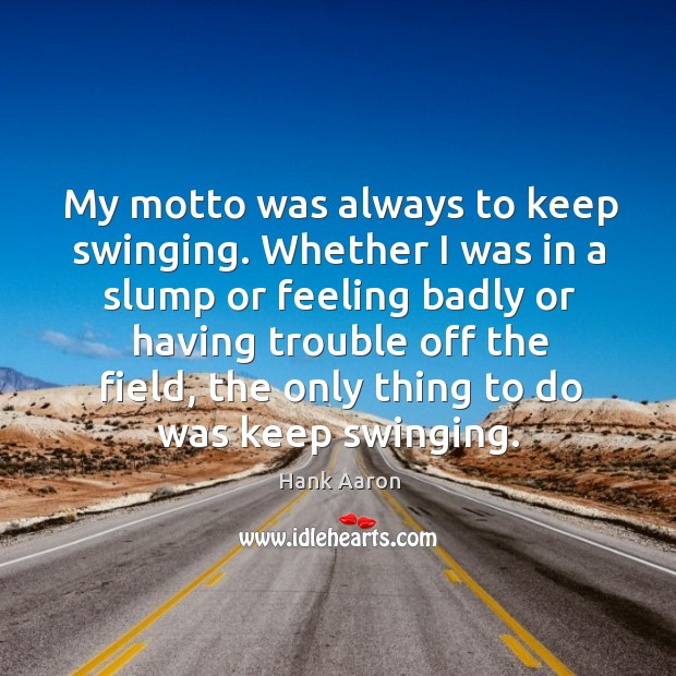 My motto was always to keep swinging. Whether I was in a slump or feeling badly or Image