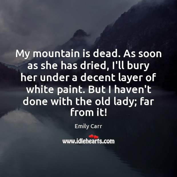 My mountain is dead. As soon as she has dried, I'll bury Emily Carr Picture Quote