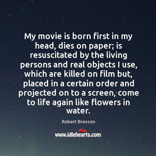 My movie is born first in my head, dies on paper; is resuscitated by the living persons Robert Bresson Picture Quote