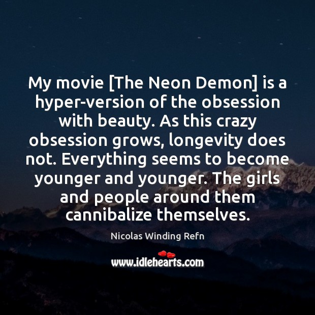 My movie [The Neon Demon] is a hyper-version of the obsession with Image