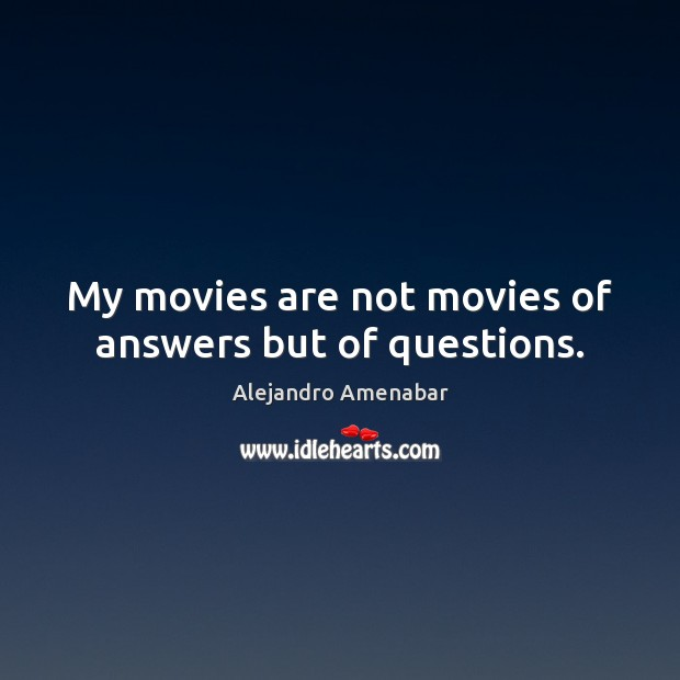 Image, My movies are not movies of answers but of questions.