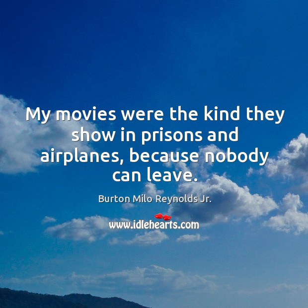 Image, My movies were the kind they show in prisons and airplanes, because nobody can leave.