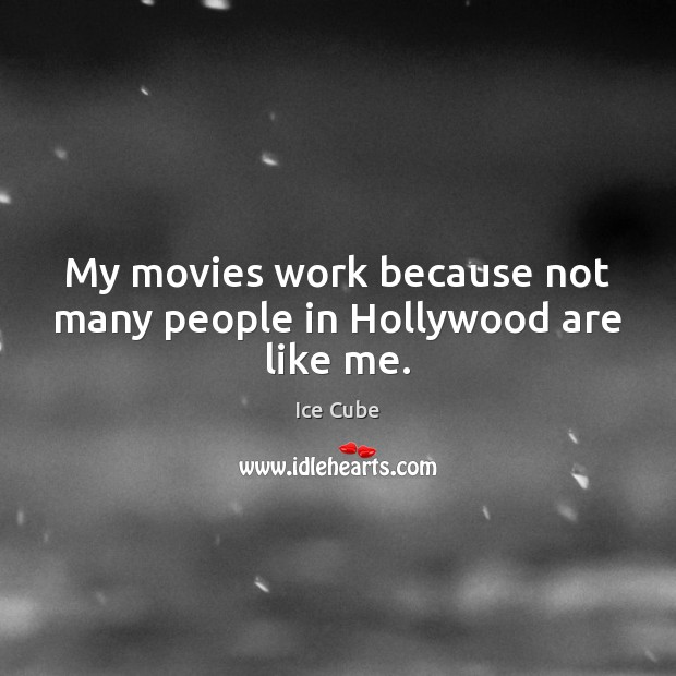 My movies work because not many people in Hollywood are like me. Ice Cube Picture Quote