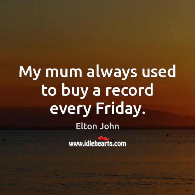 My mum always used to buy a record every Friday. Elton John Picture Quote