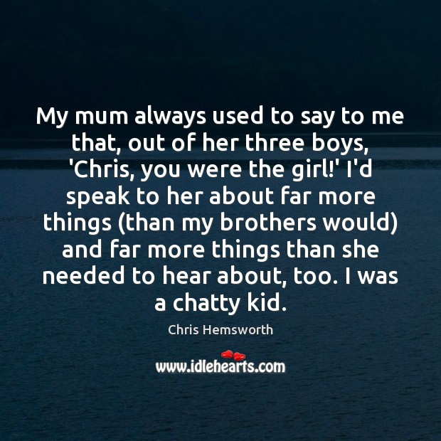 My mum always used to say to me that, out of her Chris Hemsworth Picture Quote