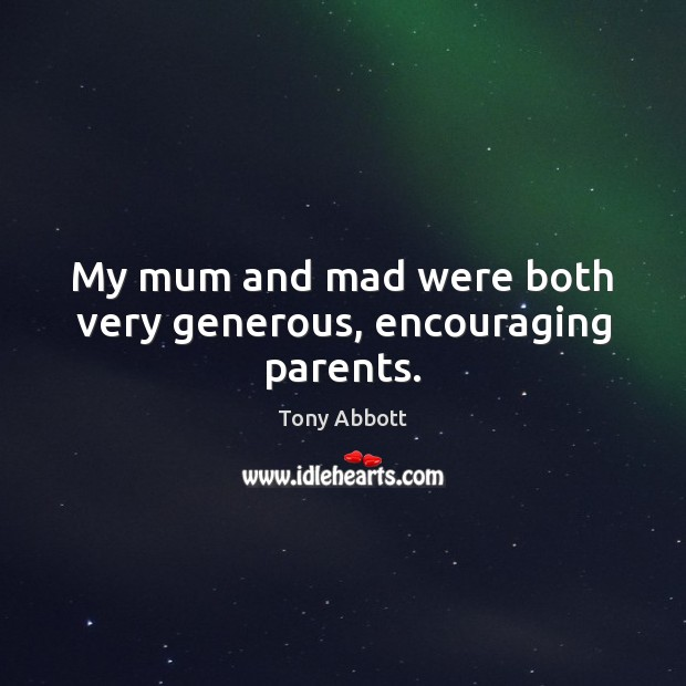 My mum and mad were both very generous, encouraging parents. Tony Abbott Picture Quote