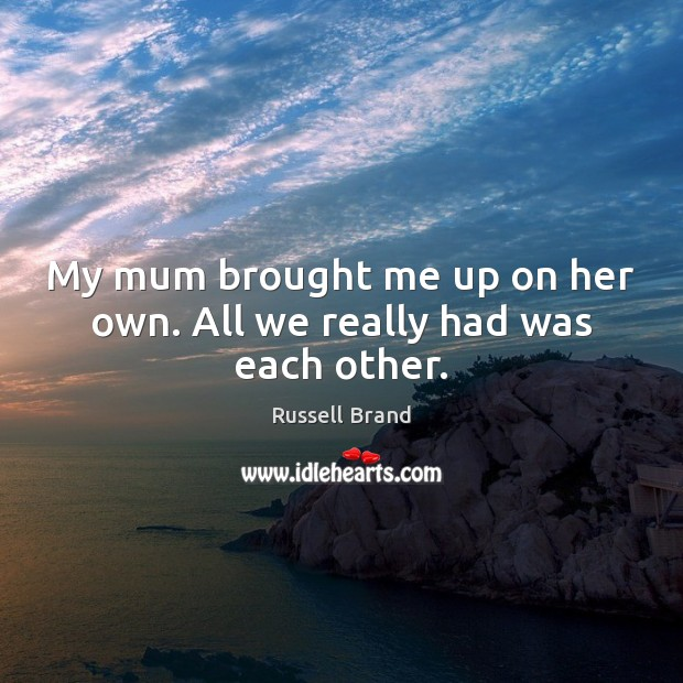 My mum brought me up on her own. All we really had was each other. Image