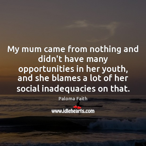 My mum came from nothing and didn't have many opportunities in her Paloma Faith Picture Quote