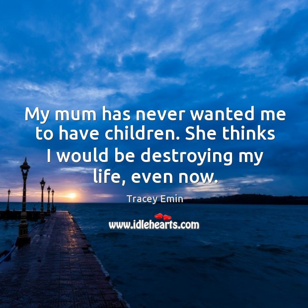 My mum has never wanted me to have children. She thinks I would be destroying my life, even now. Image