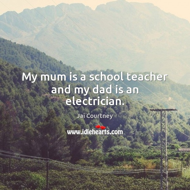 My mum is a school teacher and my dad is an electrician. Dad Quotes Image