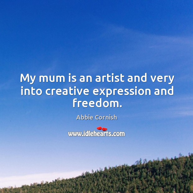 My mum is an artist and very into creative expression and freedom. Image