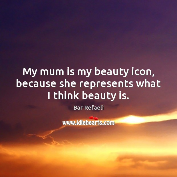 Image, My mum is my beauty icon, because she represents what I think beauty is.